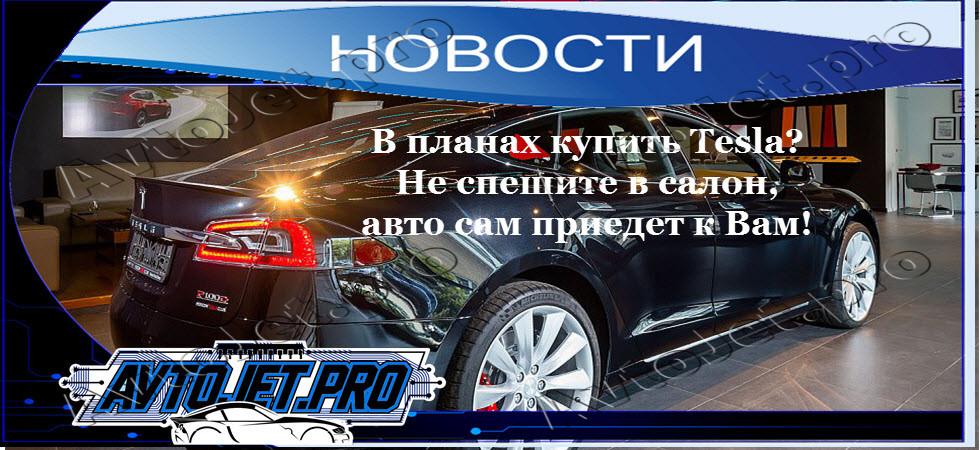 В планах купить Tesla? Не спешите в салон, авто сам приедет к Вам!